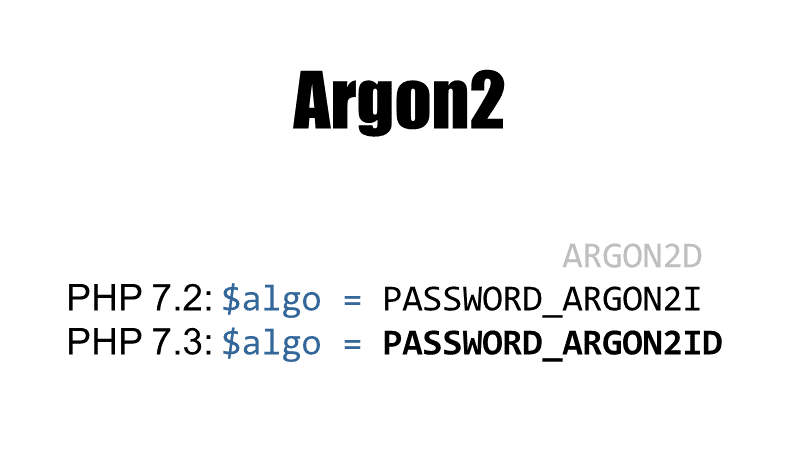 Argon2 (Argon2i since PHP 7.2, Argon2id since PHP 7.3)