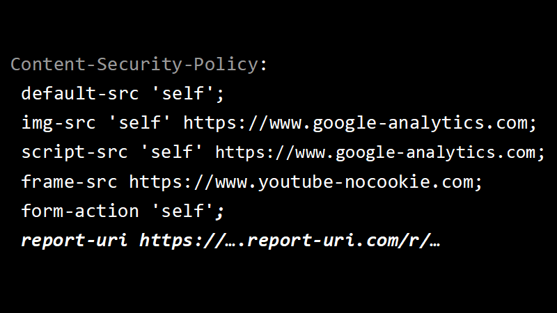 Content-Security-Policy: default-src 'self'; img-src 'self' https://www.google-analytics.com; script-src 'self' https://www.google-analytics.com; frame-src https://www.youtube-nocookie.com; form-action 'self'; report-uri https://….report-uri.com/r/…