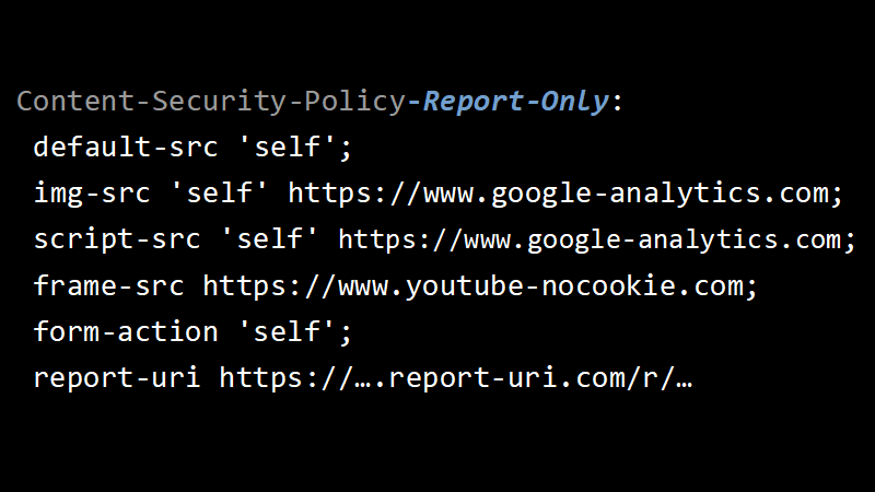 Content-Security-Policy-Report-Only: default-src 'self'; img-src 'self' https://www.google-analytics.com; script-src 'self' https://www.google-analytics.com; frame-src https://www.youtube-nocookie.com; form-action 'self'; report-uri https://….report-uri.com/r/…