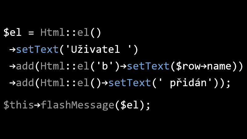 $el = Html::el()->setText('Uživatel ')->add(Html::el('b')->setText($row->name))->add(Html::el()->setText(' přidán')); $this->flashMessage($el);