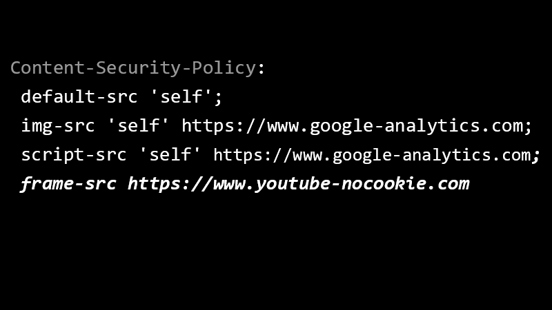 Content-Security-Policy: default-src 'self'; img-src 'self' https://www.google-analytics.com; script-src 'self' https://www.google-analytics.com; frame-src https://www.youtube-nocookie.com