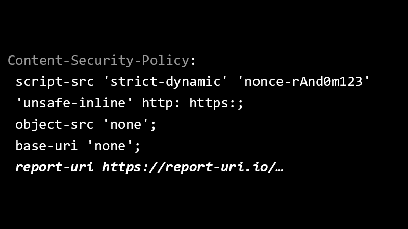 Content-Security-Policy: script-src 'strict-dynamic' 'nonce-rAnd0m123' 'unsafe-inline' http: https:; object-src 'none'; base-uri 'none'; report-uri https://report-uri.io/…