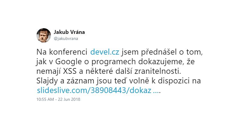 Jakub Vrána: Na konferenci http://devel.cz jsem přednášel o tom, jak v Google o programech dokazujeme, že nemají XSS a některé další zranitelnosti.